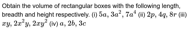 Obtain the volume of rectangular boxes with the following length, breadth and height respectively. (i)  `5a, 3a^2, 7a^4`  (ii) `2p, 4q, 8r`  (iii) `xy, 2x^2y, 2xy^2`  (iv) `a, 2b, 3c`