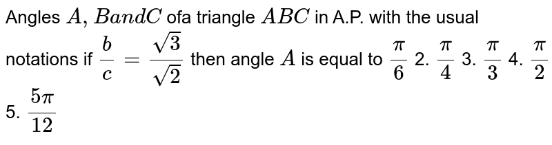 Angles `A ,Ba n d C` ofa triangle `A B C` in A.P. with the usual notations if `b/c=(sqrt(3))/(sqrt(2))` then angle `A` is equal to `pi/6`  2. `pi/4`  3. `pi/3`  4. `pi/2`  5. `(5pi)/(12)`
