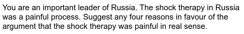 You are an important leader of Russia. The shock therapy in Russia was a painful process. Suggest any four reasons in favour of the argument that the shock therapy was painful in real sense.
