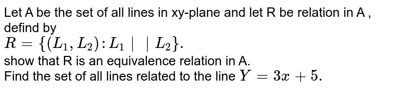 Let A be  the set  of all  lines  in xy-plane  and let R be  relation  in A , defind by <br> `R={(L_(1),L_(2)):L_(1)  L_(2)}.` <br>  show  that  R is an equivalence relation  in A. <br> Find the  set  of all  lines  related  to the  line ` Y=3x+5.`