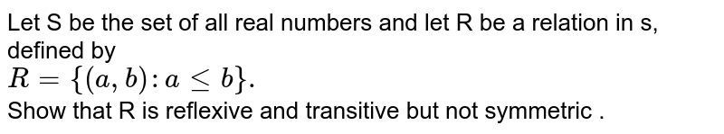 Let  S be  the set  of all real numbers  and  let  R  be a relation  in s, defined  by <br> `R={(a,b):aleb}.`<br> Show  that R is  reflexive  and  transitive  but not  symmetric .