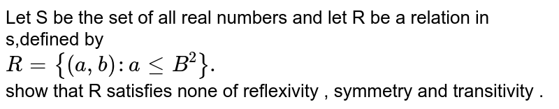 Let  S be  the  set of all real numbers and let  R be a relation  in s,defined  by <br> `R={(a,b):aleB^(2)}.`<br> show  that R satisfies  none  of  reflexivity  , symmetry and  transitivity .