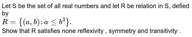 Let  S be the  set  of all  real numbers and let  R be  relation  in  S, defied by <br> `R={(a,b):aleb^(3)}.`<br> Show  that  R satisfies  none reflexivity  , symmetry  and  transitivity .
