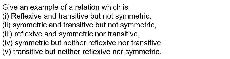 Give  an example  of a relation  which  is  <br> (i)  Reflexive  and  transitive  but  not  symmetric ,<br> (ii) symmetric  and transitive  but  not  symmetric , <br>  (iii)  reflexive  and symmetric  nor  transitive ,<br>  (iv)  symmetric  but  neither  reflexive  nor  transitive  ,<br> (v)  transitive but  neither  reflexive  nor  symmetric .