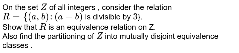 On the  set Z of all  integers , consider the relation  <br> `R={(a,b):(a-b)` is  divisity  by 3}. <br>  show that  R is  an  equivaleence  relation  on Z. <br> Also find  the  partitioning of Z into  mutually  disjoint  equivalence  classes .