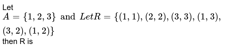 Let  `A={1,2,3}and  Let  R={(1,1),(2,2),(3,3),(1,3),(3,2),(1,2)}` then R is