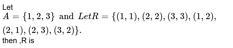 Let  `A={1,2,3} and  Let  R={(1,1),(2,2),(3,3),(1,2),(2,1),(2,3),(3,2)}.` then  ,R is
