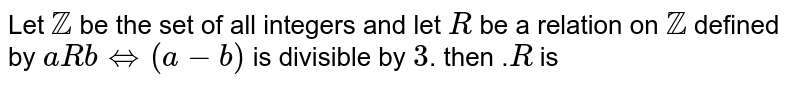 Let Z  be the  set  of all  integers and  let  R be  a relation  on Z defined by  a R b`hArr` (a-b)  is divisible  by  3. then  .R is