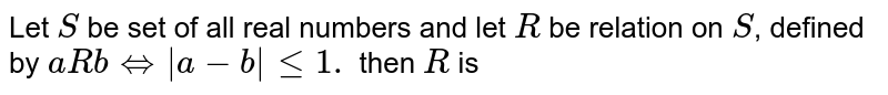 Let  S be set of all  real  numbers  and let  R be  relation on s , defined  by `a R b hArr  |a-b|le 1.` then  R is