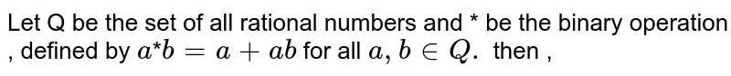 Let Q be  the set  of all rational  numbers  and * be the  binary operation , defined by `a`*`b=a+ab` for  all `a, b  in Q.` then ,