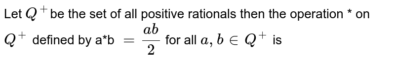 Let `Q^(+)`be the  set of all   positive rationals  then  the  operation  * on `Q^(+)` defined  by a*b `=(ab)/(2)` for all `a, b in Q^(+)` is