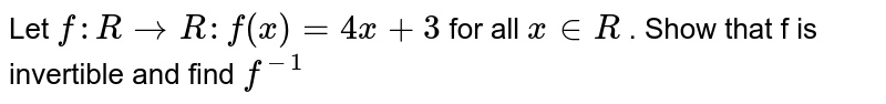 Let `f: R to R  : f (x) = 4x+3 ` for all  `x in R`  . Show  that f  is invertible  and find `f^(-1)`