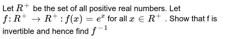 Let `R^(+) ` be the  set of all positive real  numbers. Let <br> `f : R^(+) to R^(+) : f(x)  =e^(x) ` for all `x in R^(+)` . Show  that f is invertible  and  hence  find `f^(-1)`