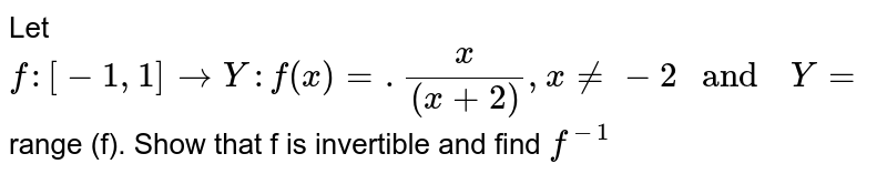 """Let `f: [-1 ,1] to Y : f(x) =.(x)/((x+2)), x ne -2  """" and  """"  Y=` range (f). Show  that  f is  invertible  and find `f^(-1)`"""