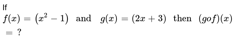 """If `f (x) =(x^(2) -1)  """" and  """" g (x) =(2x +3) """" then """" (g o f) (x) =?`"""