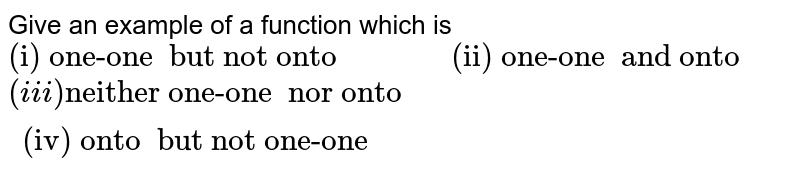 """Give an example  of a function  which is <br> `""""(i) one-one  but not onto """" """"        """"  """"(ii) one-one  and onto""""` <br> `(iii) """"neither one-one  nor onto"""" """"        """" """"(iv) onto  but not one-one""""`"""