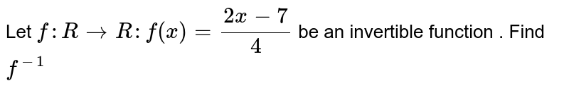 Let `f : R to R :  f(x)  =(2x-7)/(4)` be  an invertible  function  . Find `f^(-1)`