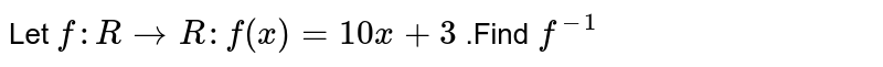Let  `f : R to R  : f (x)  =10x  +3` .Find `f^(-1)`