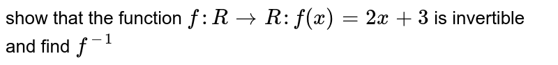 show that the  function  `f : R to R : f (x) =2x +3` is  invertible  and find `f^(-1)`