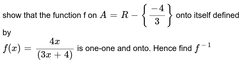 show  that the  function  f on `A  =R  -{(-4)/(3)}` onto  itself  defined  by  <br> `f(x)= (4x)/((3x+4)` is  one-one  and onto.  Hence  find `f^(-1)`