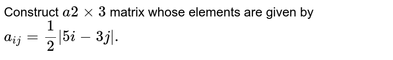 Construct `a2xx3` matrix whose elements are given by `a_(ij)=(1)/(2) 5i-3j .`