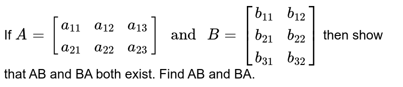 """If `A=[{:(a_(11),a_(12),a_(13)),(a_(21),a_(22),a_(23)):}]"""" and """"B=[{:(b_(11),b_(12)),(b_(21),b_(22)),(b_(31),b_(32)):}]` then show that AB and BA both exist. Find AB and BA."""