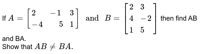 """If `A=[{:(2,-1,3),(-4,"""" """"5,1):}]"""" and """"B=[{:(2,3),(4,-2),(1,5):}]` then find AB and BA. <br> Show that `ABneBA.`"""