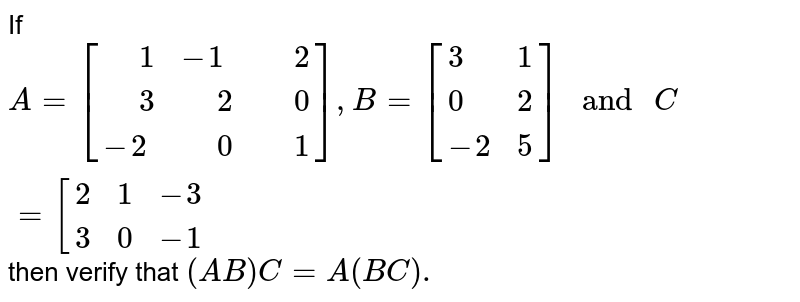 """If `A=[{:("""" """"1,-1,"""" """"2),("""" """"3,"""" """"2,"""" """"0),(-2,"""" """"0,"""" """"1):}],B=[{:(3,1),(0,2),(-2,5):}]"""" and """"C=[{:(2,1,-3),(3,0,-1):}` then verify that `(AB)C=A(BC).`"""