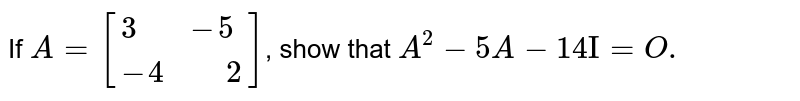 """If `A=[{:(3,-5),(-4,"""" """"2):}]`, show that `A^(2)-5A-14""""I""""=O.`"""
