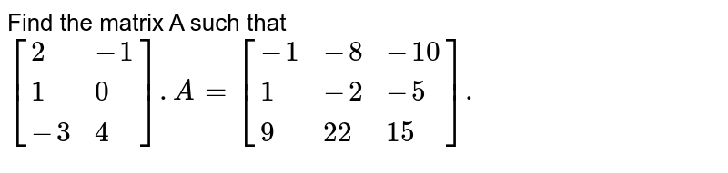 Find the matrix A such that `[{:(2,-1),(1,0),(-3,4):}].A=[{:(-1,-8,-10),(1,-2,-5),(9,22,15):}].`