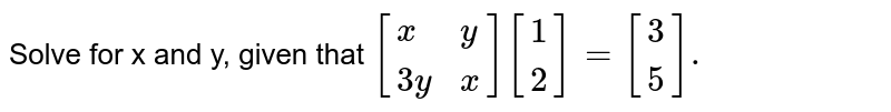 Solve for x and y, given that `[{:(x,y),(3y,x):}][{:(1),(2):}]=[{:(3),(5):}].`