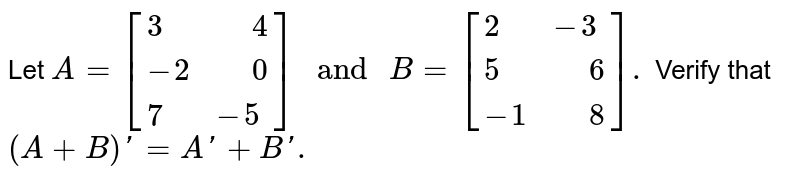 """Let `A=[{:(3,"""" """"4),(-2,"""" """"0),(7,-5):}]"""" and """"B=[{:(2,-3),(5,"""" """"6),(-1,"""" """"8):}].` Verify that `(A+B)'=A'+B'.`"""