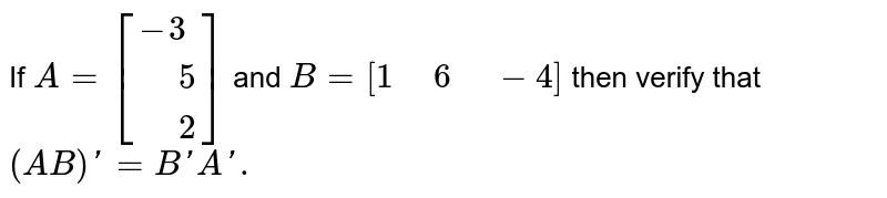 """If `A=[{:(-3),("""" """"5),("""" """"2):}]` and `B=[1"""" """"6"""" """"-4]` then verify that `(AB)'=B'A'.`"""