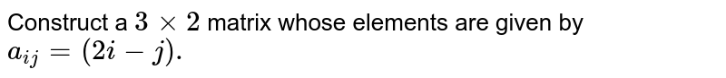 Construct a `3xx2` matrix whose elements are given by `a_(ij)=(2i-j).`