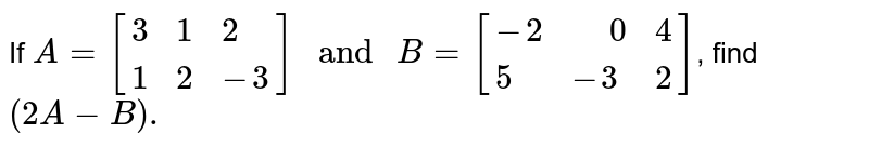 """If `A=[{:(3,1,2),(1,2,-3):}]"""" and """"B=[{:(-2,"""" """"0,4),(5,-3,2):}]`, find `(2A-B).`"""