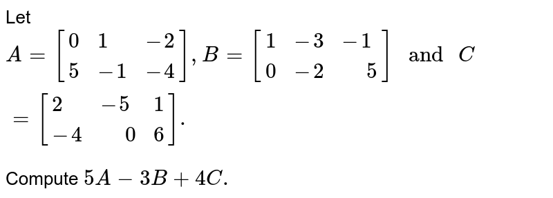 """Let `A=[{:(0,1,-2),(5,-1,-4):}],B=[{:(1,-3,-1),(0,-2,"""" """"5):}]"""" and """"C=[{:(2,-5,1),(-4,"""" """"0,6):}].` <br> Compute `5A-3B+4C.`"""