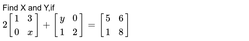 Find the value of `(x+y)` from the following equation: <br> `2[{:(1,3),(0,x):}]+[{:(y,0),(1,2):}]=[{:(5,6),(1,8):}]`