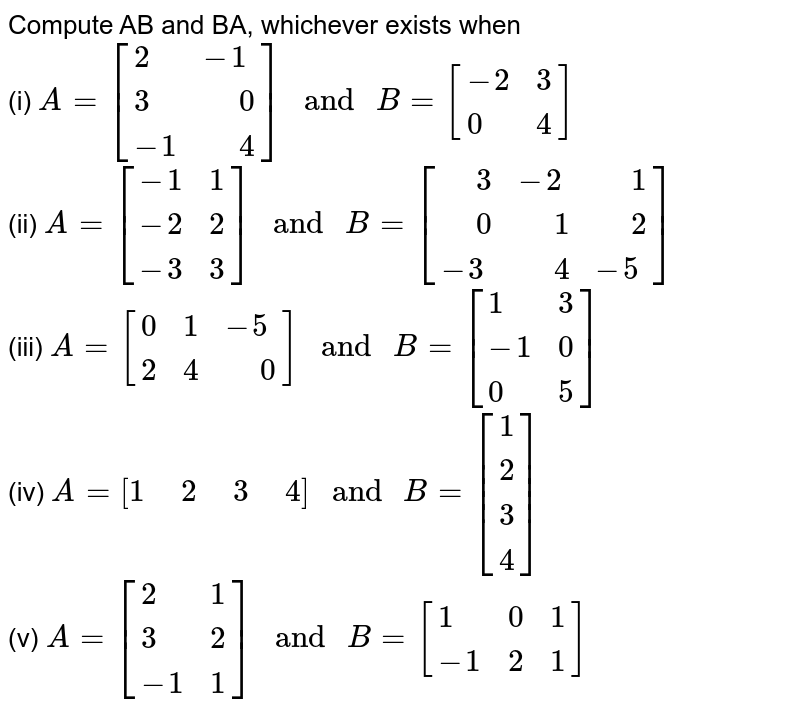 """Compute AB and BA, whichever exists when <br> (i) `A=[{:(2,-1),(3,"""" """"0),(-1,"""" """"4):}]"""" and """"B=[{:(-2,3),(0,4):}]` <br> (ii) `A=[{:(-1,1),(-2,2),(-3,3):}]"""" and """"B=[{:("""" """"3,-2,"""" """"1),("""" """"0,"""" """"1,"""" """"2),(-3,"""" """"4,-5):}]` <br> (iii) `A=[{:(0,1,-5),(2,4,"""" """"0):}]"""" and """"B=[{:(1,3),(-1,0),(0,5):}]` <br> (iv) `A=[1"""" """"2"""" """"3"""" """"4]"""" and """"B=[{:(1),(2),(3),(4):}]` <br> (v) `A=[{:(2,1),(3,2),(-1,1):}]"""" and """"B=[{:(1,0,1),(-1,2,1):}]`"""
