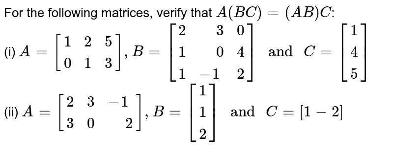 """For the following matrices, verify that `A(BC)=(AB)C`: <br> (i) `A=[{:(1,2,5),(0,1,3):}],B=[{:(2,"""" """"3,0),(1,"""" """"0,4),(1,-1,2):}]"""" and """"C=[{:(1),(4),(5):}]` <br> (ii) `A=[{:(2,3,-1),(3,0,"""" """"2):}],B=[{:(1),(1),(2):}]"""" and """"C=[1-2]`"""