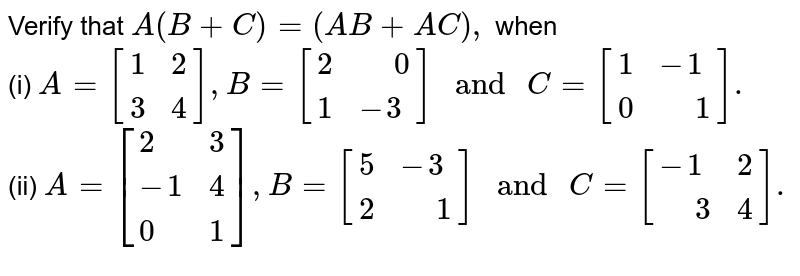 """Verify that `A(B+C)=(AB+AC),` when <br> (i) `A=[{:(1,2),(3,4):}],B=[{:(2,"""" """"0),(1,-3):}]"""" and """"C=[{:(1,-1),(0,"""" """"1):}].` <br> (ii) `A=[{:(2,3),(-1,4),(0,1):}],B=[{:(5,-3),(2,"""" """"1):}]"""" and """"C=[{:(-1,2),("""" """"3,4):}].`"""