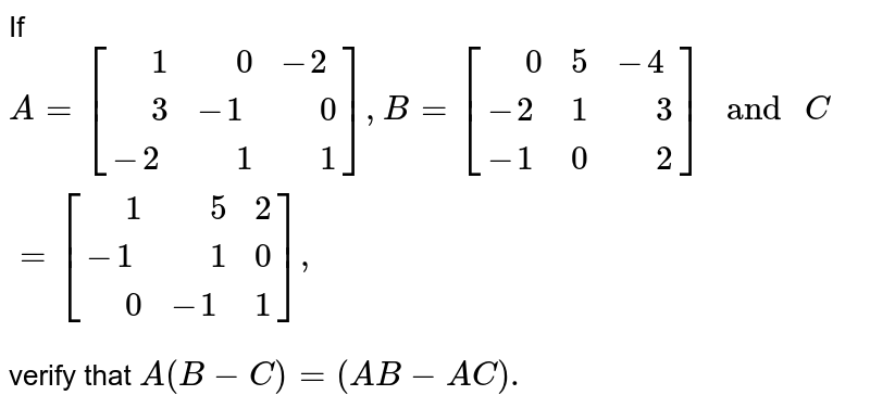 """If `A=[{:("""" """"1,"""" """"0,-2),("""" """"3,-1,"""" """"0),(-2,"""" """"1,"""" """"1):}],B=[{:("""" """"0,5,-4),(-2,1,"""" """"3),(-1,0,"""" """"2):}]"""" and """"C=[{:("""" """"1,"""" """"5,2),(-1,"""" """"1,0),("""" """"0,-1,1):}],` <br> verify that `A(B-C)=(AB-AC).`"""