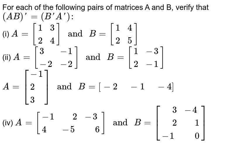 """For each of the following pairs of matrices A and B, verify that <br> `(AB)'=(B'A'):` <br> (i) `A=[{:(1,3),(2,4):}]"""" and """"B=[{:(1,4),(2,5):}]` <br> (ii) `A=[{:(3,-1),(-2,-2):}]"""" and """"B=[{:(1,-3),(2,-1):}]` <br> `A=[{:(-1),(2),(3):}]"""" and """"B=[-2"""" """"-1"""" """"-4]`  <br> (iv) `A=[{:(-1,"""" """"2,-3),(4,-5,"""" """"6):}]"""" and """"B=[{:("""" """"3,-4),("""" """"2,"""" """"1),(-1,"""" """"0):}]`"""