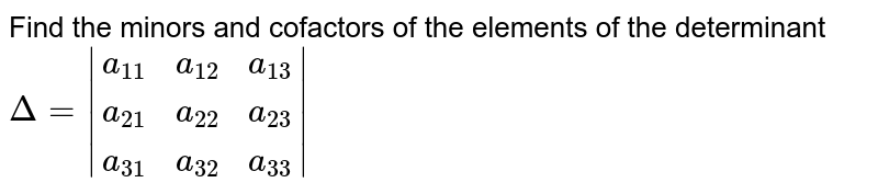 Find the mirrors and  cofactors of the elements of the determinant <br> `Delta = |{:(a_(11), a_(12), a_(13)), (a_(21), a_(22), a_(23)), (a_(31), a_(32), a_(33)):}|`