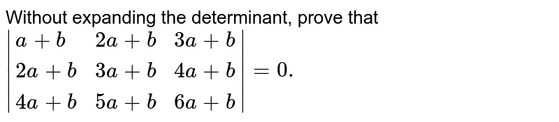 Without expanding the determinant, prove that <br> `|{:(a+b, 2a+b, 3a+b),(2a+b, 3a+b, 4a+b), (4a+b, 5a+b, 6a+b):}|=0.`
