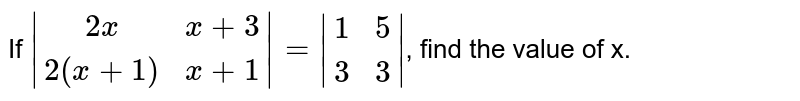 If `|[2x, x+3], [2(x+1), x+1]| = |[1, 5], [3, 3]|`, find the value of x.