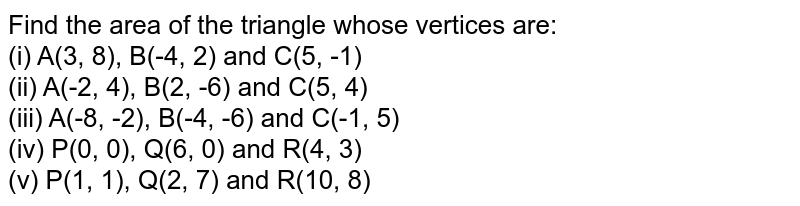 Find the area of the triangle whose vertices are:  <br> (i) A(3, 8), B(-4, 2) and C(5, -1)  <br> (ii) A(-2, 4), B(2, -6) and C(5, 4) <br> (iii) A(-8, -2), B(-4, -6) and C(-1, 5) <br> (iv) P(0, 0), Q(6, 0) and R(4, 3) <br> (v) P(1, 1), Q(2, 7) and R(10, 8)