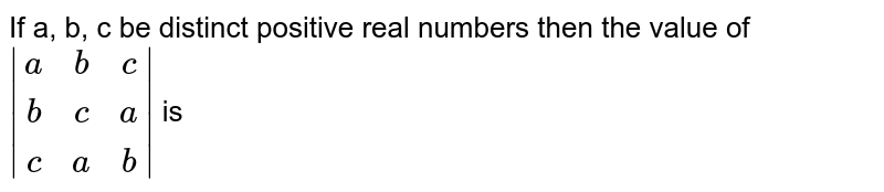 If a, b, c be distinct positive real numbers then the value of ` [a, b, c], [b, c, a], [c, a, b] ` is