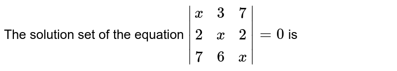 The solution set of the equation `|[x, 3, 7], [2, x, 2], [7, 6, x]|=0` is