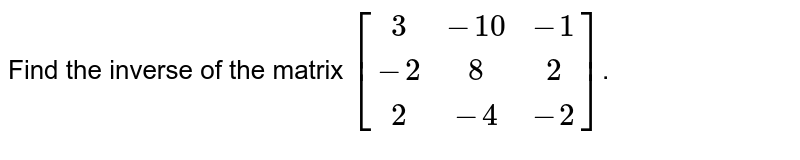 Find the inverse of the matrix `[[3,-10,-1],[-2,8,2],[2,-4,-2]]`.