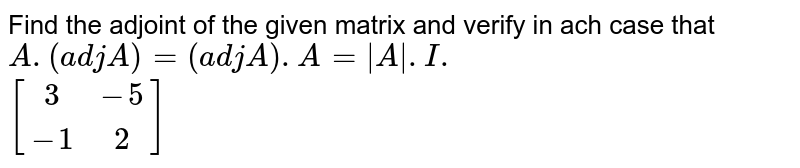Find the adjoint of the given matrix and verify in ach case that `A.(adj A)=(adj A).A=|A\|.I.`  <br> `[(3,-5),(-1,2)]`